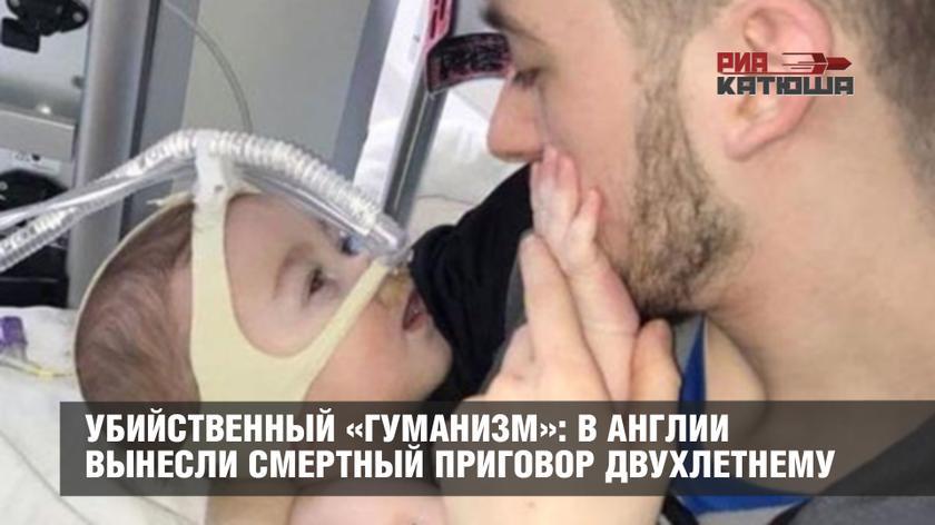 РИА Катюша: «Убийственный «гуманизм»: в Англии вынесли смертный приговор двухлетнему ребенку» (27.04.18)