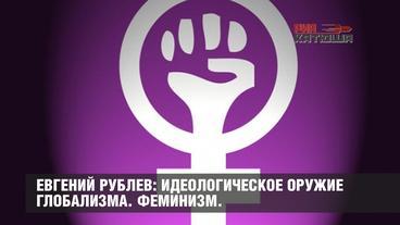 Евгений Рублев: «Идеологическое оружие глобализма. Феминизм» (20.10.16)