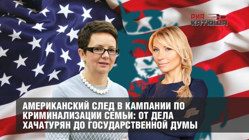 РИА Катюша: «Американский след в кампании по криминализации семьи: от дела Хачатурян до Государственной Думы» (24.10.19)